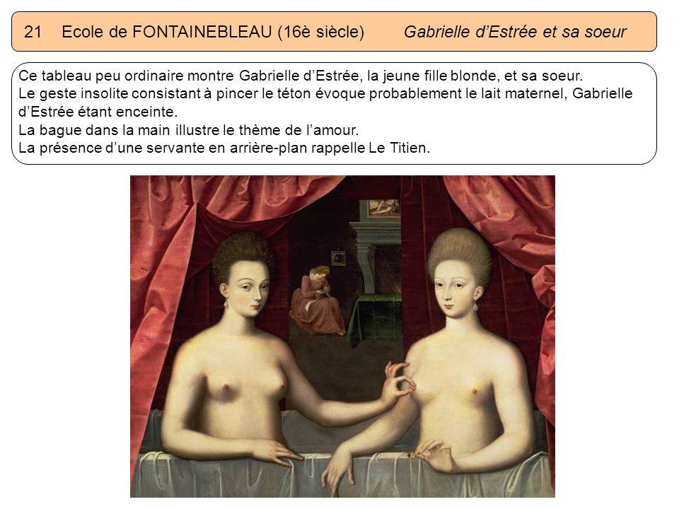 21 Ecole de FONTAINEBLEAU (16è siècle) Gabrielle dEstrée et sa soeur Ce tableau peu ordinaire montre Gabrielle dEstrée, la jeune fille blonde, et sa s