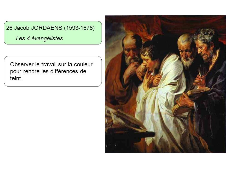 26 Jacob JORDAENS (1593-1678) Les 4 évangélistes Observer le travail sur la couleur pour rendre les différences de teint.
