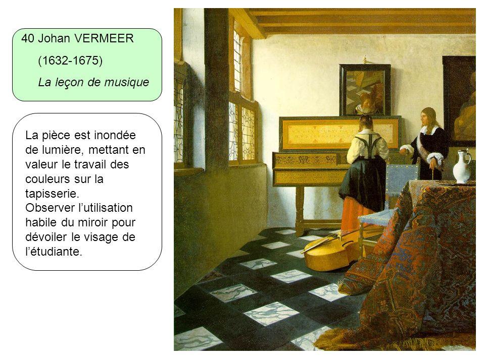 40 Johan VERMEER (1632-1675) La leçon de musique La pièce est inondée de lumière, mettant en valeur le travail des couleurs sur la tapisserie. Observe
