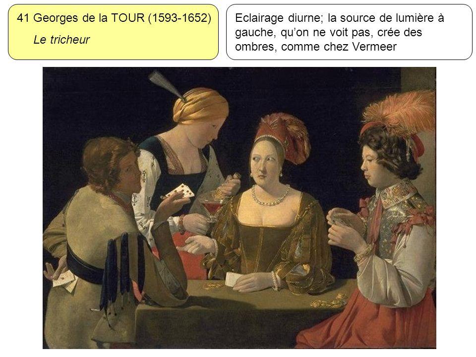 41 Georges de la TOUR (1593-1652) Le tricheur Eclairage diurne; la source de lumière à gauche, quon ne voit pas, crée des ombres, comme chez Vermeer