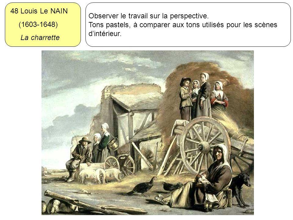 48 Louis Le NAIN (1603-1648) La charrette Observer le travail sur la perspective. Tons pastels, à comparer aux tons utilisés pour les scènes dintérieu