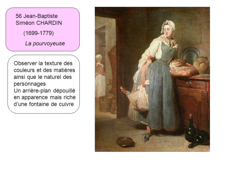 56 Jean-Baptiste Siméon CHARDIN (1699-1779) La pourvoyeuse Observer la texture des couleurs et des matières ainsi que le naturel des personnages Un ar