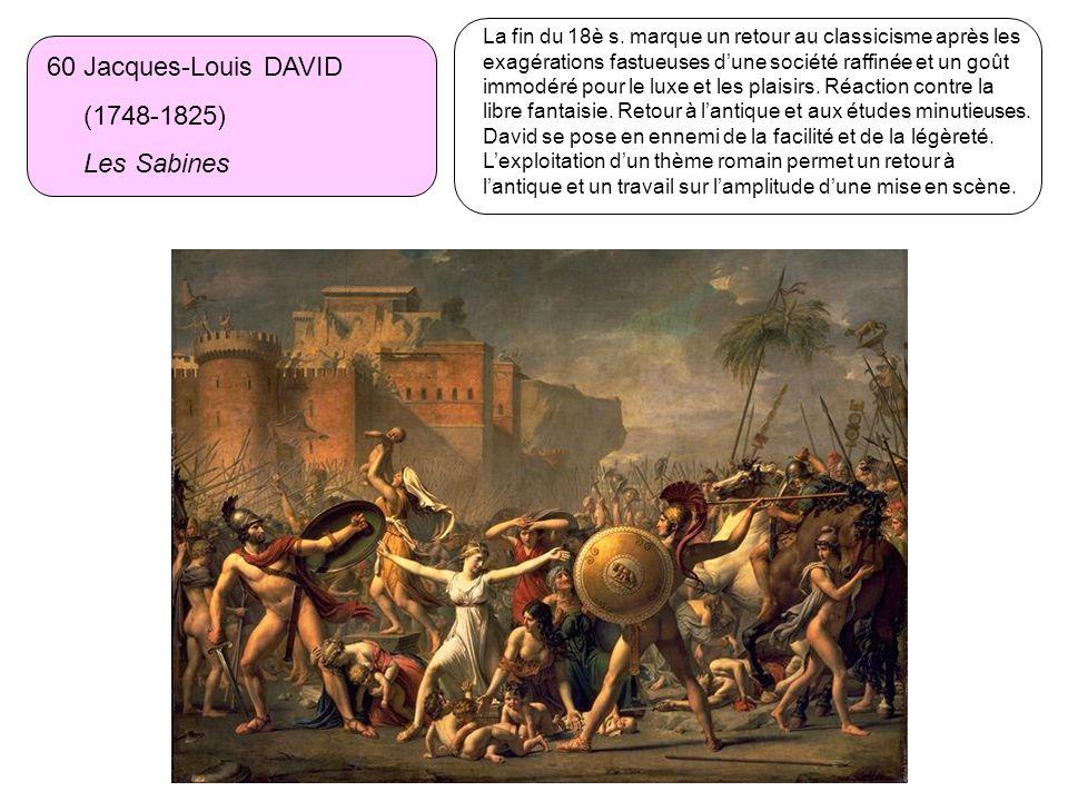 60 Jacques-Louis DAVID (1748-1825) Les Sabines La fin du 18è s. marque un retour au classicisme après les exagérations fastueuses dune société raffiné