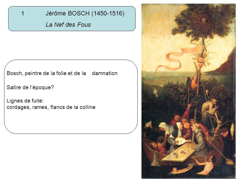1 Jérôme BOSCH (1450-1516) La Nef des Fous Bosch, peintre de la folie et de la damnation Satire de lépoque? Lignes de fuite: cordages, rames, flancs d