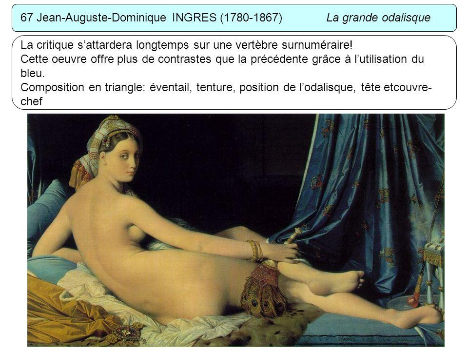 67 Jean-Auguste-Dominique INGRES (1780-1867) La grande odalisque La critique sattardera longtemps sur une vertèbre surnuméraire! Cette oeuvre offre pl