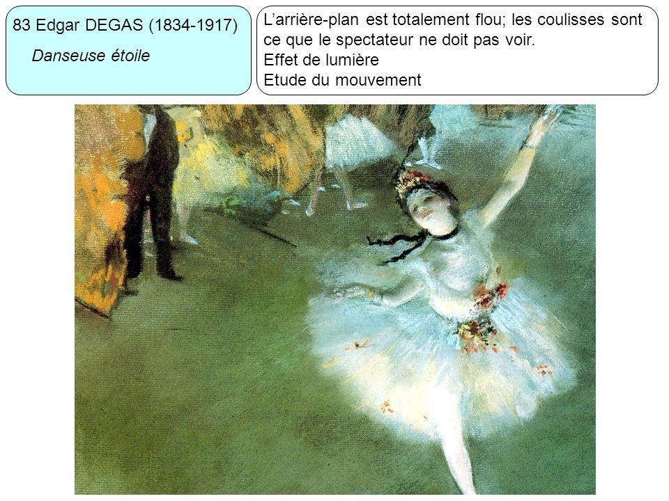 83 Edgar DEGAS (1834-1917) Danseuse étoile Larrière-plan est totalement flou; les coulisses sont ce que le spectateur ne doit pas voir. Effet de lumiè