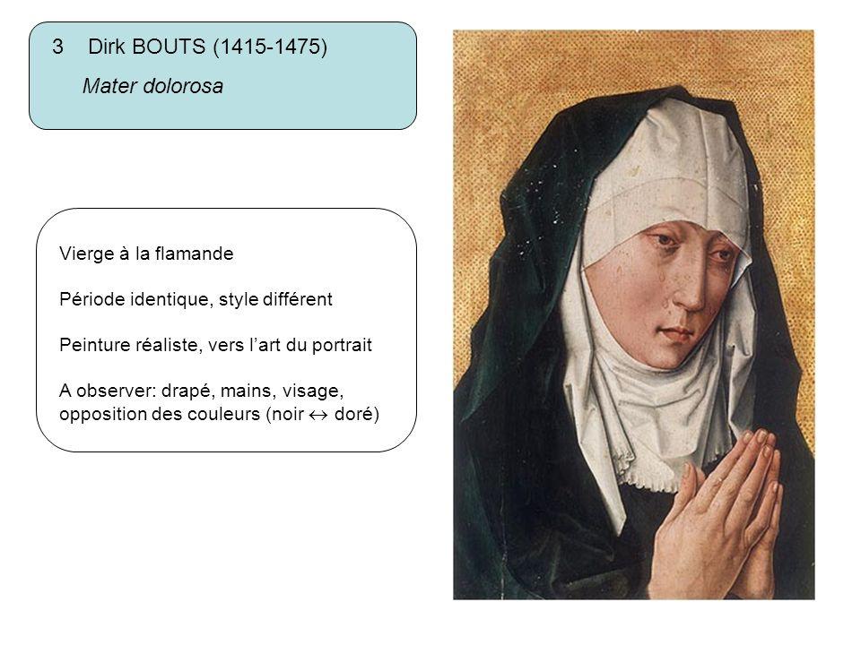 3 Dirk BOUTS (1415-1475) Mater dolorosa Vierge à la flamande Période identique, style différent Peinture réaliste, vers lart du portrait A observer: d