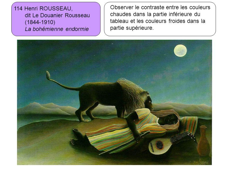 114 Henri ROUSSEAU, dit Le Douanier Rousseau (1844-1910) La bohémienne endormie Observer le contraste entre les couleurs chaudes dans la partie inféri