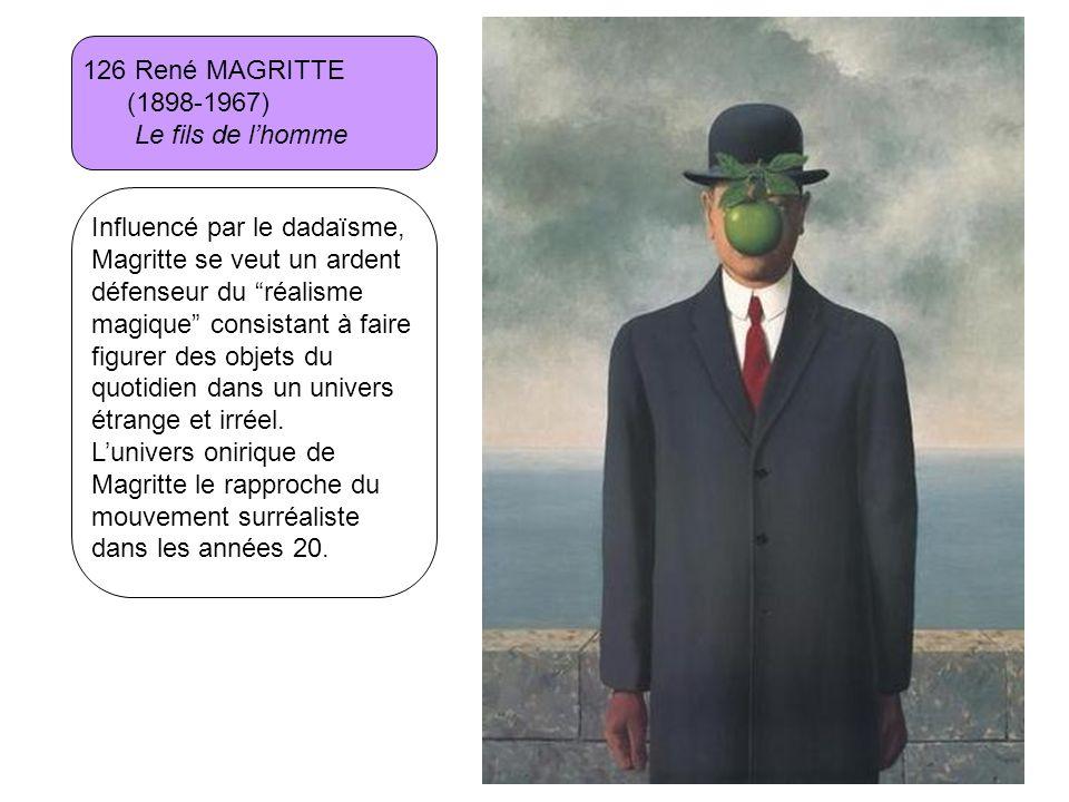 126 René MAGRITTE (1898-1967) Le fils de lhomme Influencé par le dadaïsme, Magritte se veut un ardent défenseur du réalisme magique consistant à faire