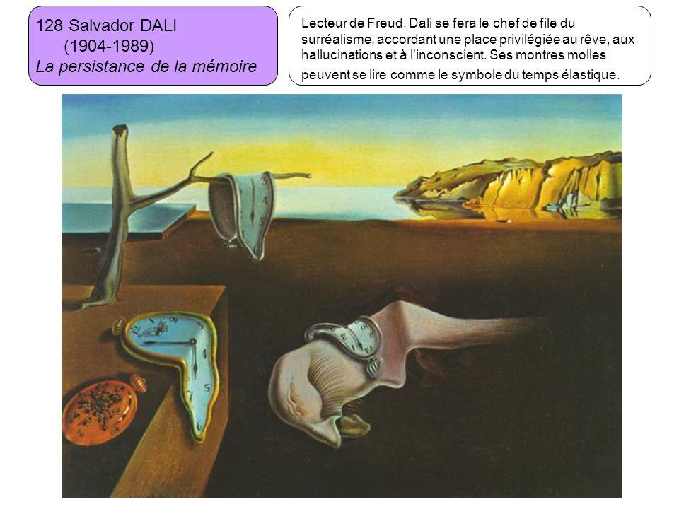 128 Salvador DALI (1904-1989) La persistance de la mémoire Lecteur de Freud, Dali se fera le chef de file du surréalisme, accordant une place privilég