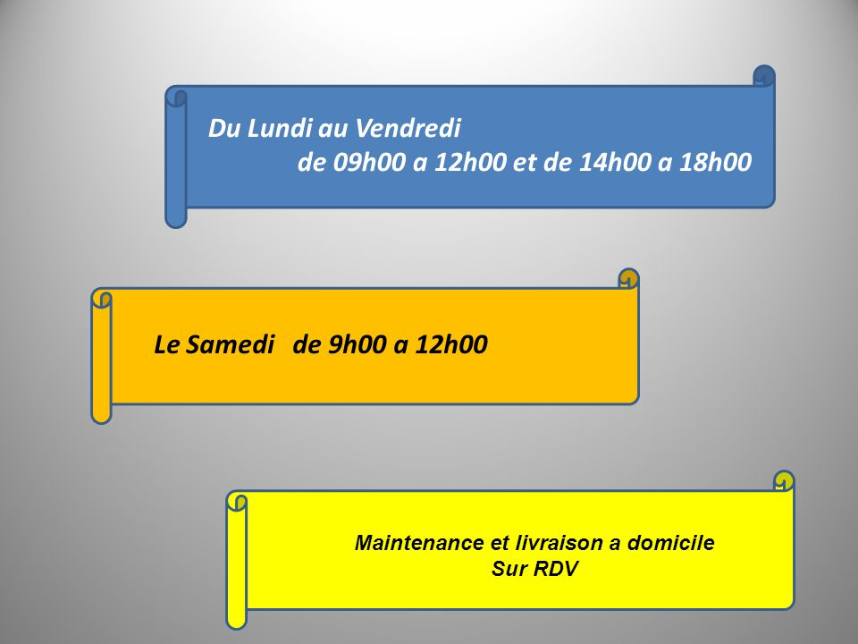 Du Lundi au Vendredi de 09h00 a 12h00 et de 14h00 a 18h00 Le Samedi de 9h00 a 12h00 Maintenance et livraison a domicile Sur RDV