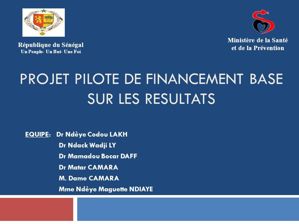 PROJET PILOTE DE FINANCEMENT BASE SUR LES RESULTATS EQUIPE: Dr Ndèye Codou LAKH Dr Ndack Wadji LY Dr Mamadou Bocar DAFF Dr Matar CAMARA M. Dame CAMARA