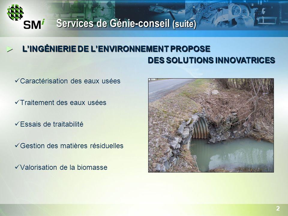 2 Caractérisation des eaux usées Traitement des eaux usées Essais de traitabilité Gestion des matières résiduelles Valorisation de la biomasse LINGÉNIERIE DE LENVIRONNEMENT PROPOSELINGÉNIERIE DE LENVIRONNEMENT PROPOSE DES SOLUTIONS INNOVATRICES DES SOLUTIONS INNOVATRICES Services de Génie-conseil (suite)