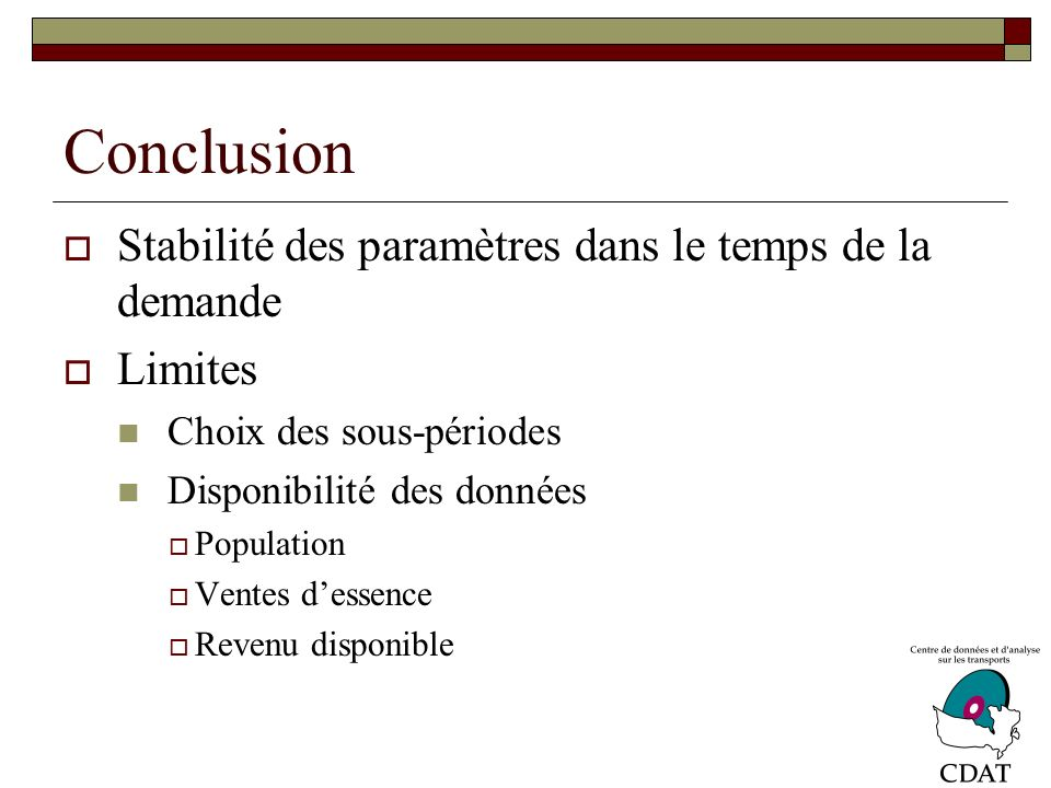Conclusion Stabilité des paramètres dans le temps de la demande Limites Choix des sous-périodes Disponibilité des données Population Ventes dessence Revenu disponible