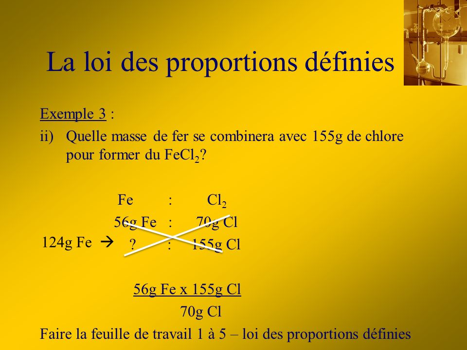 Exemple 3 : ii)Quelle masse de fer se combinera avec 155g de chlore pour former du FeCl 2 ? Fe : Cl 2 56g Fe : 70g Cl ? : 155g Cl 56g Fe x 155g Cl 70g