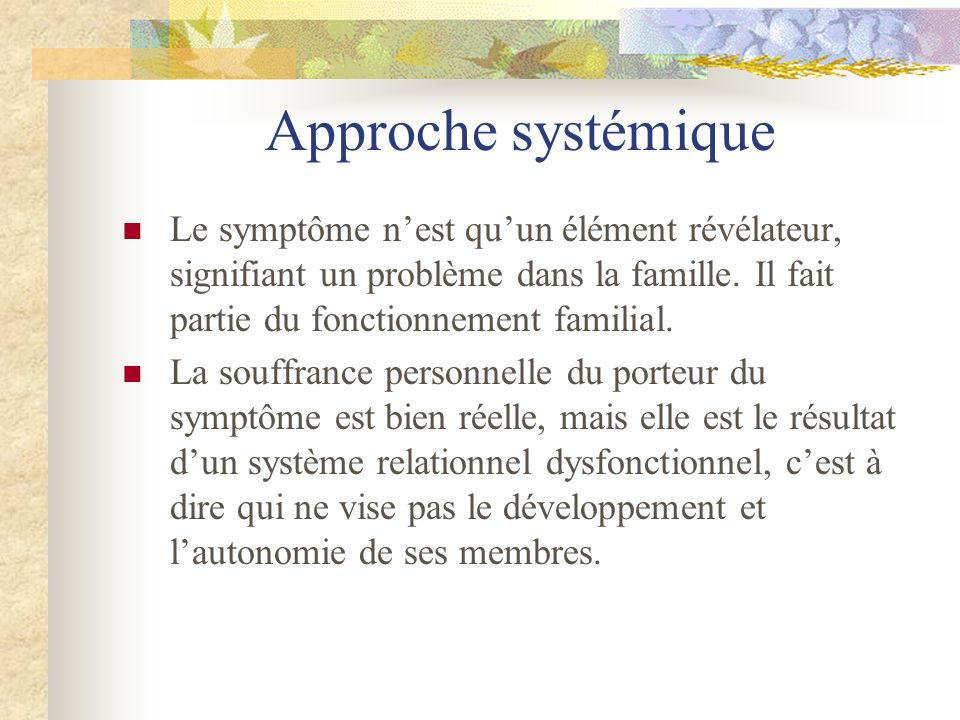 Approche systémique Le symptôme nest quun élément révélateur, signifiant un problème dans la famille. Il fait partie du fonctionnement familial. La so