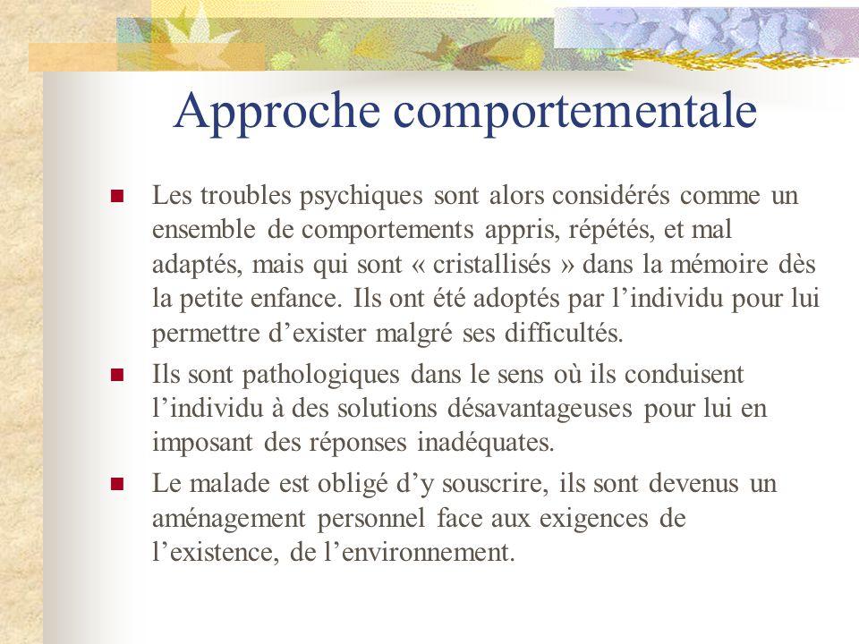 Approche comportementale Les troubles psychiques sont alors considérés comme un ensemble de comportements appris, répétés, et mal adaptés, mais qui so