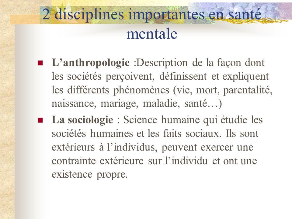2 disciplines importantes en santé mentale Lanthropologie :Description de la façon dont les sociétés perçoivent, définissent et expliquent les différe