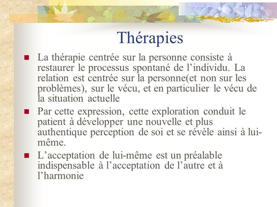 Thérapies La thérapie centrée sur la personne consiste à restaurer le processus spontané de lindividu. La relation est centrée sur la personne(et non