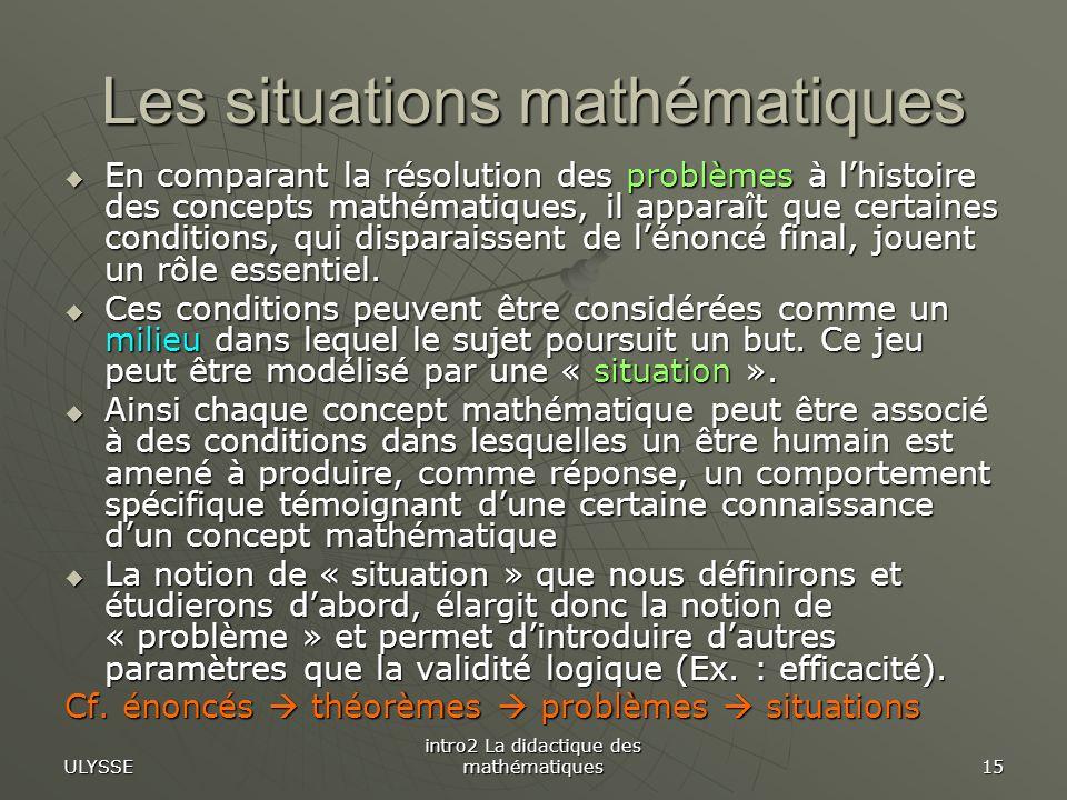 ULYSSE intro2 La didactique des mathématiques 15 Les situations mathématiques En comparant la résolution des problèmes à lhistoire des concepts mathém