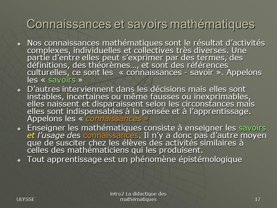 ULYSSE intro2 La didactique des mathématiques 17 Connaissances et savoirs mathématiques Nos connaissances mathématiques sont le résultat dactivités co