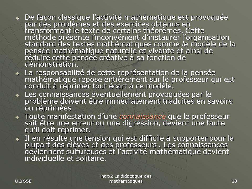 ULYSSE intro2 La didactique des mathématiques 18 De façon classique lactivité mathématique est provoquée par des problèmes et des exercices obtenus en