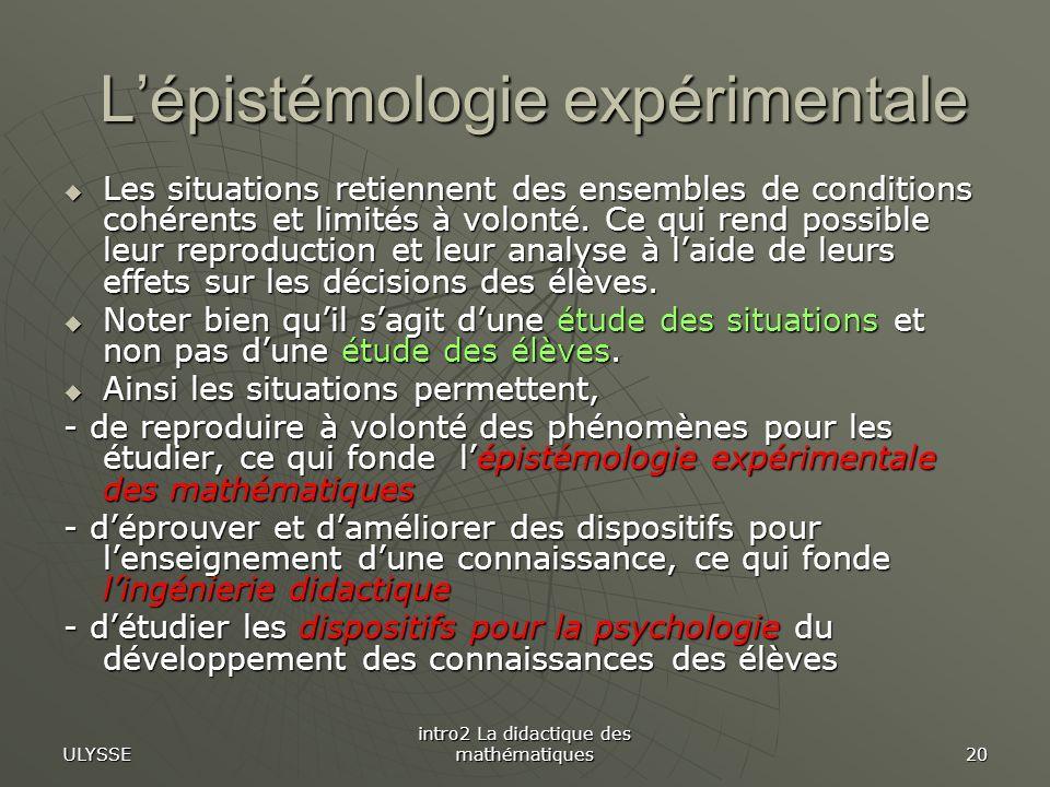ULYSSE intro2 La didactique des mathématiques 20 Lépistémologie expérimentale Lépistémologie expérimentale Les situations retiennent des ensembles de