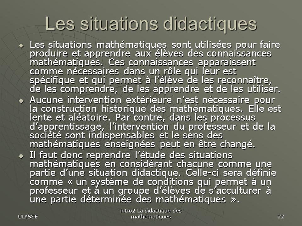 ULYSSE intro2 La didactique des mathématiques 22 Les situations didactiques Les situations mathématiques sont utilisées pour faire produire et apprend