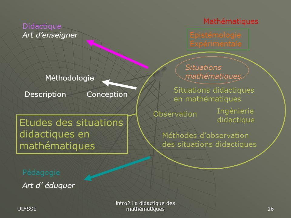 ULYSSE intro2 La didactique des mathématiques 26 Pédagogie Art d éduquer Mathématiques Méthodologie ConceptionDescription Epistémologie Expérimentale