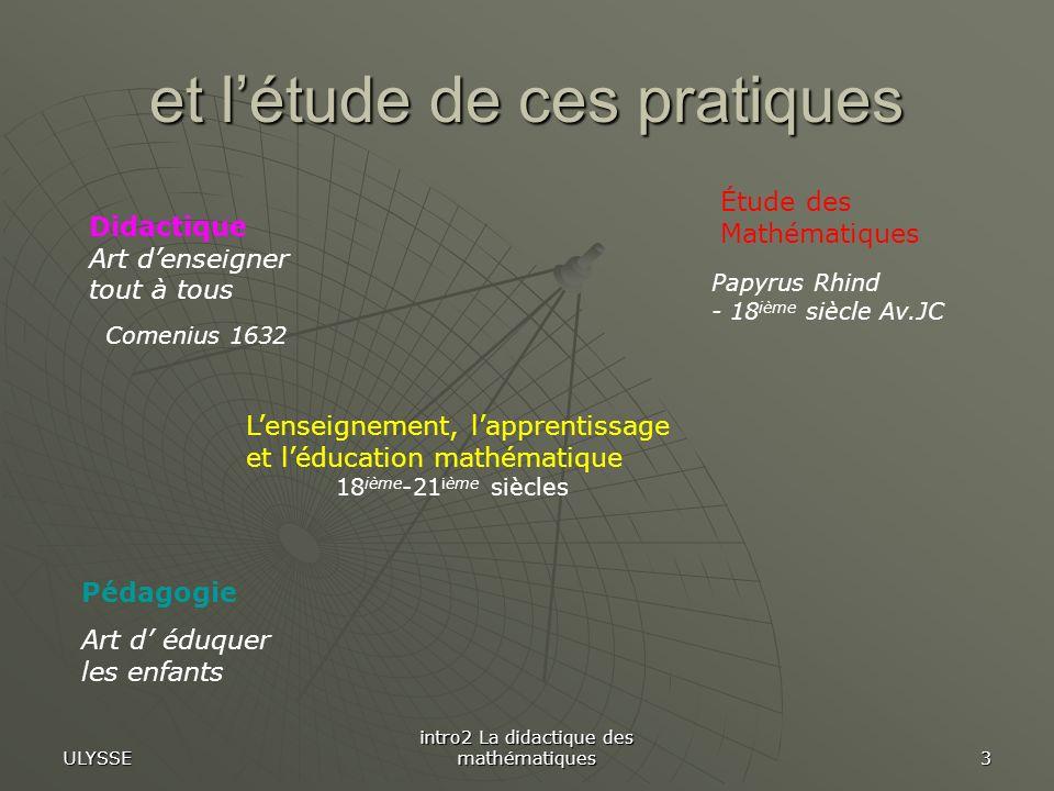 ULYSSE intro2 La didactique des mathématiques 24 Savoir scolaire Elève Système Educatif Connais- sances Sujet apprenant Milieu matériel, social etc.