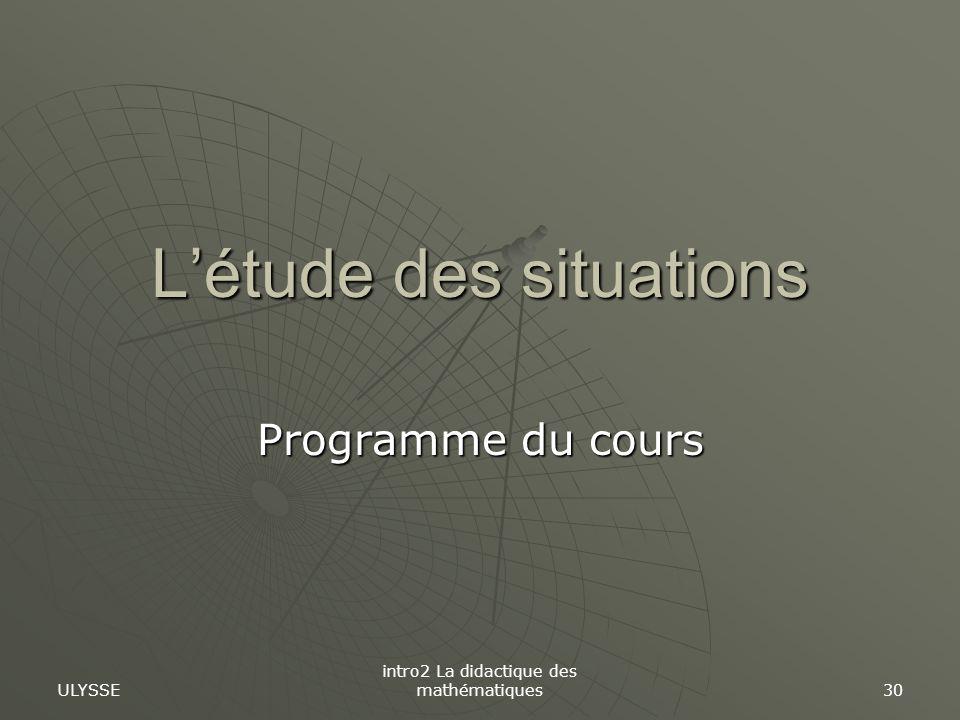 ULYSSE intro2 La didactique des mathématiques 30 Létude des situations Programme du cours