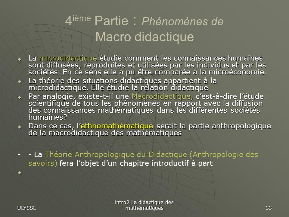 ULYSSE intro2 La didactique des mathématiques 33 4 ième Partie : Phénomènes de Macro didactique La microdidactique étudie comment les connaissances hu