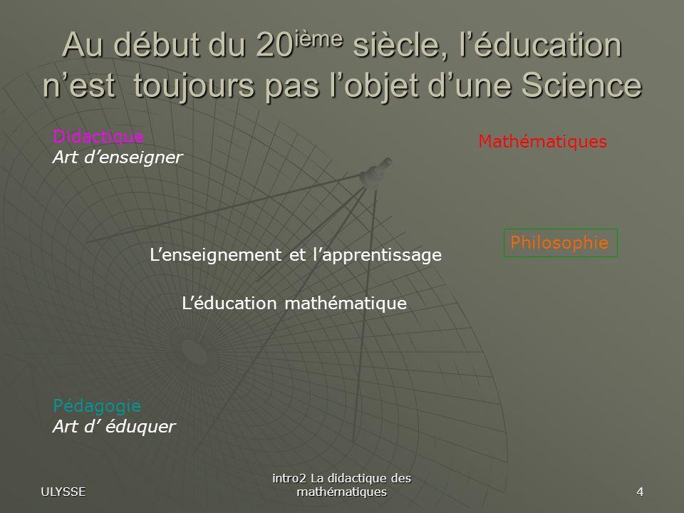 ULYSSE intro2 La didactique des mathématiques 4 Au début du 20 ième siècle, léducation nest toujours pas lobjet dune Science Didactique Art denseigner