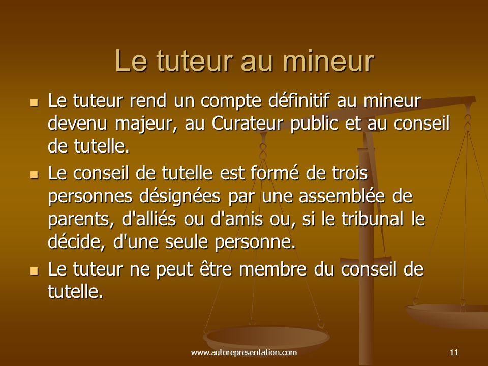 www.autorepresentation.com11 Le tuteur au mineur Le tuteur rend un compte définitif au mineur devenu majeur, au Curateur public et au conseil de tutel