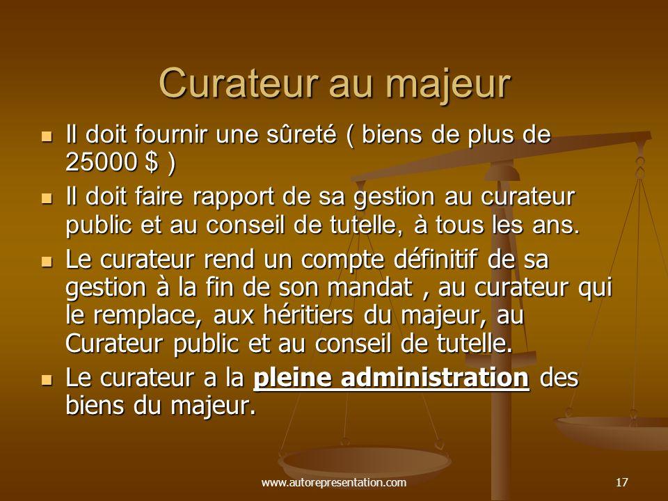 www.autorepresentation.com17 Curateur au majeur Il doit fournir une sûreté ( biens de plus de 25000 $ ) Il doit fournir une sûreté ( biens de plus de