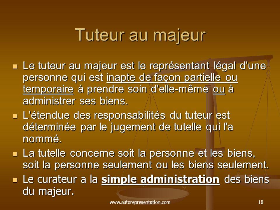 www.autorepresentation.com18 Tuteur au majeur Le tuteur au majeur est le représentant légal d'une personne qui est inapte de façon partielle ou tempor