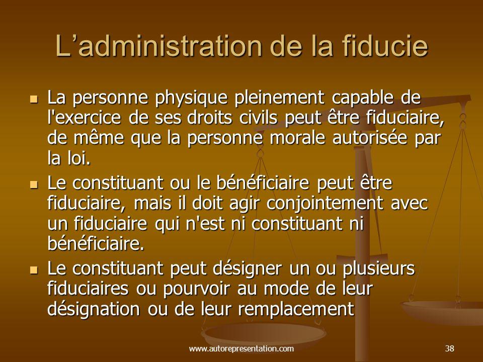 www.autorepresentation.com38 Ladministration de la fiducie La personne physique pleinement capable de l'exercice de ses droits civils peut être fiduci