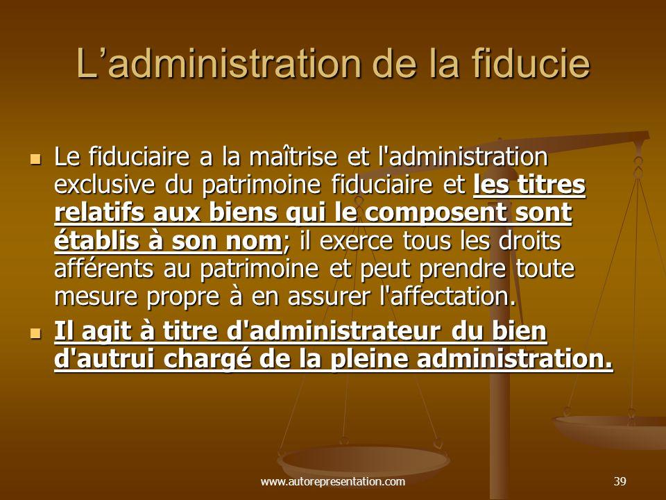 www.autorepresentation.com39 Ladministration de la fiducie Le fiduciaire a la maîtrise et l'administration exclusive du patrimoine fiduciaire et les t