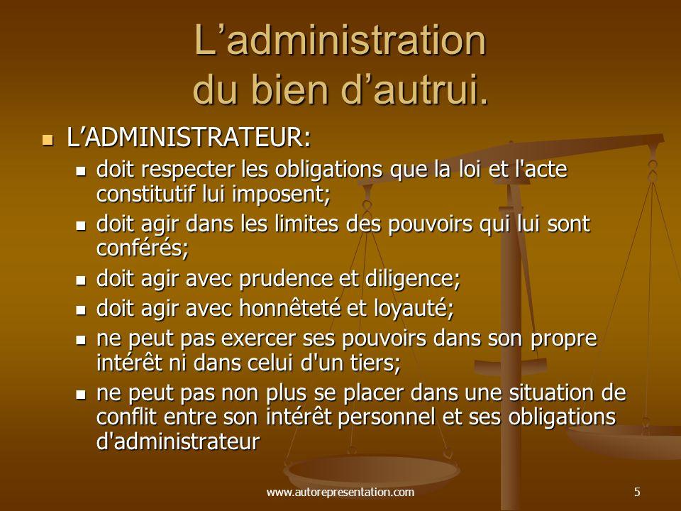 www.autorepresentation.com5 Ladministration du bien dautrui. LADMINISTRATEUR: LADMINISTRATEUR: doit respecter les obligations que la loi et l'acte con