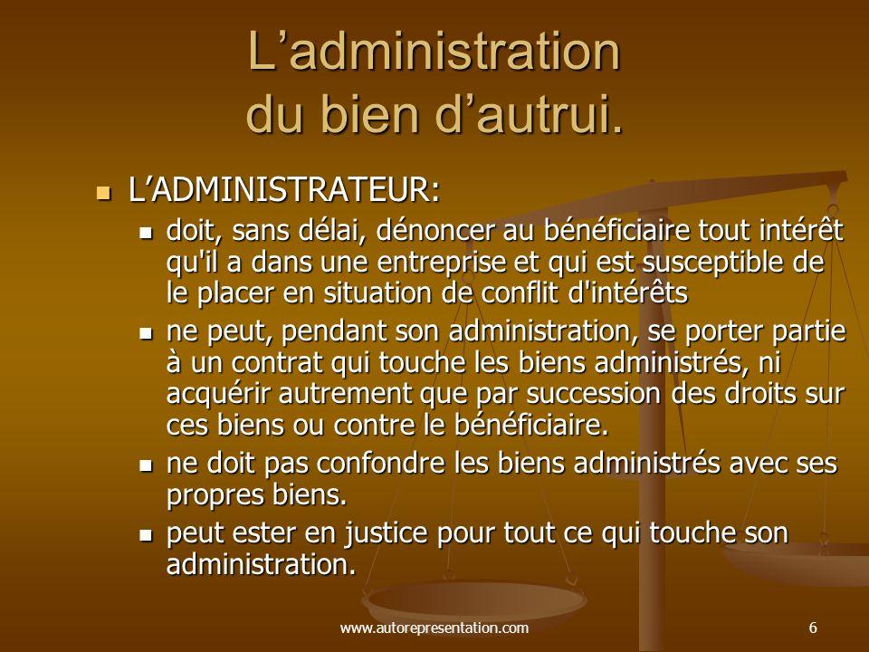 www.autorepresentation.com6 Ladministration du bien dautrui. LADMINISTRATEUR: LADMINISTRATEUR: doit, sans délai, dénoncer au bénéficiaire tout intérêt