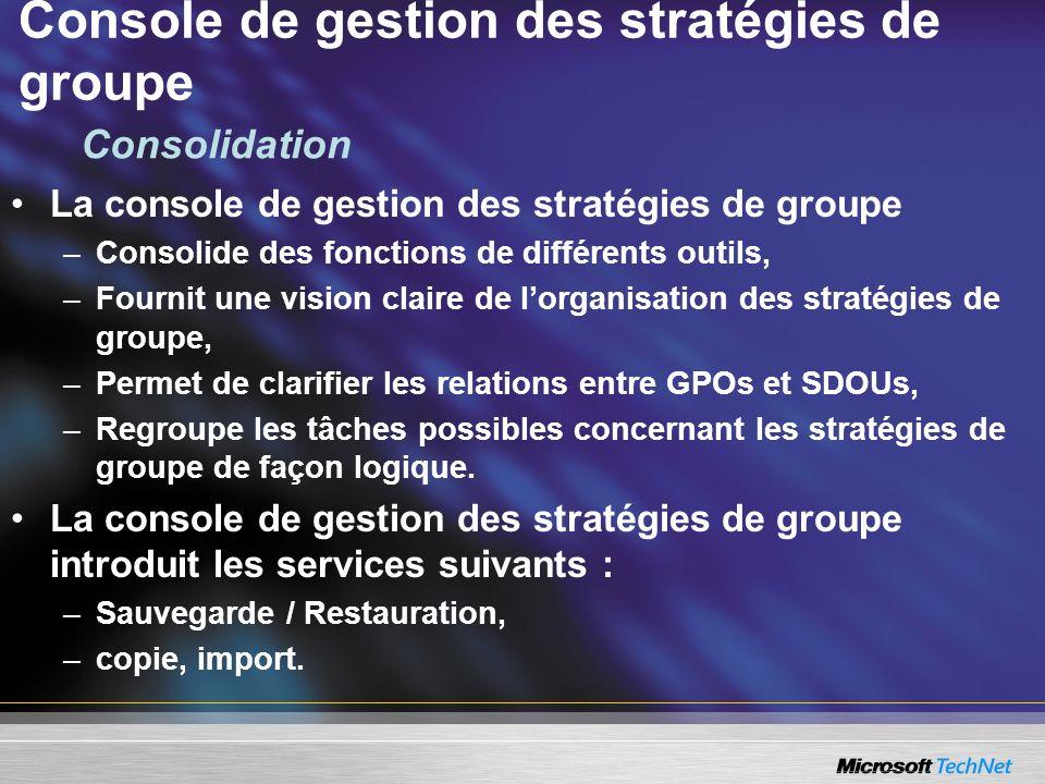 Console de gestion des stratégies de groupe La console de gestion des stratégies de groupe –Consolide des fonctions de différents outils, –Fournit une