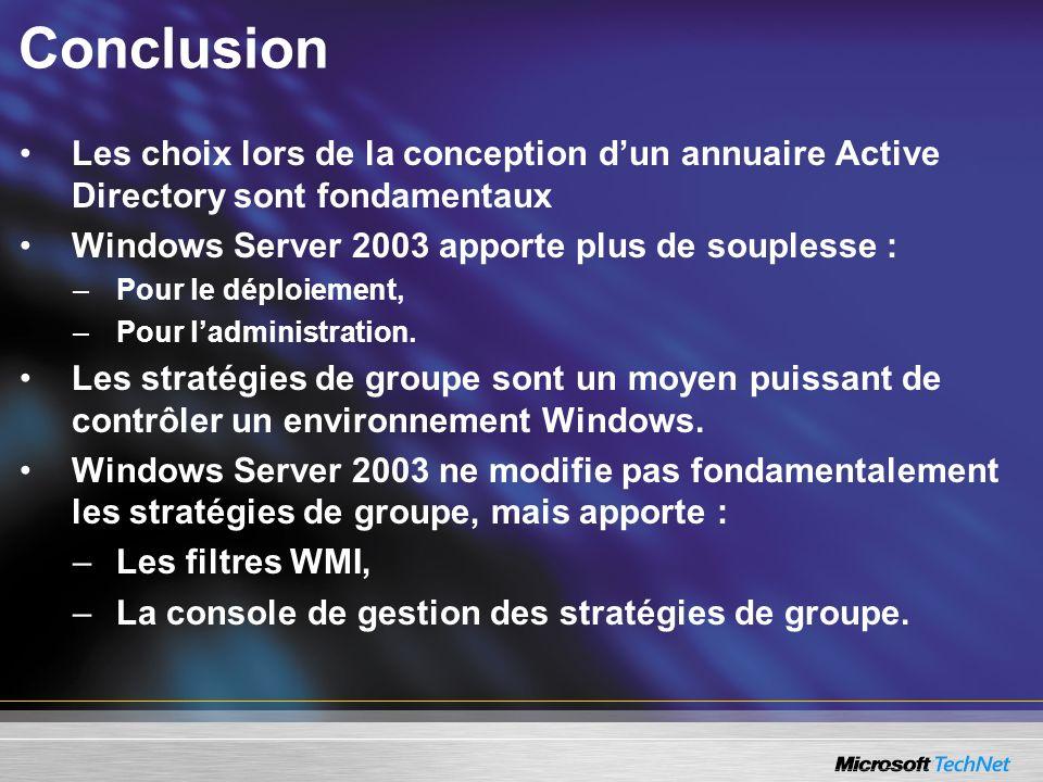 Conclusion Les choix lors de la conception dun annuaire Active Directory sont fondamentaux Windows Server 2003 apporte plus de souplesse : –Pour le dé