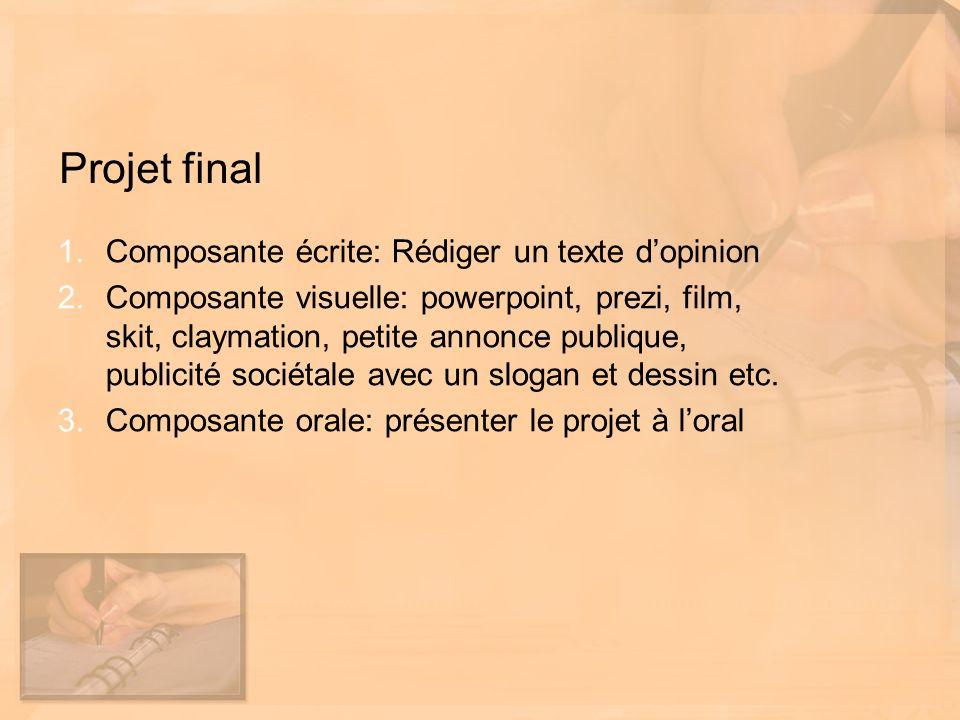 Projet final 1.Composante écrite: Rédiger un texte dopinion 2.Composante visuelle: powerpoint, prezi, film, skit, claymation, petite annonce publique, publicité sociétale avec un slogan et dessin etc.