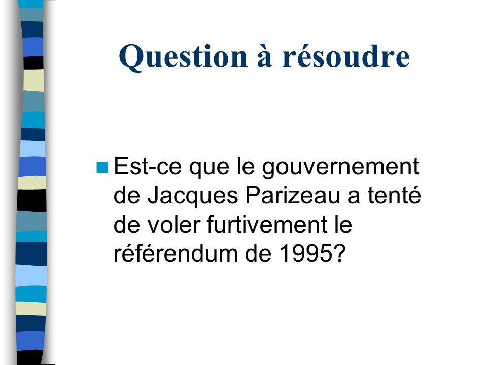 Question à résoudre Est-ce que le gouvernement de Jacques Parizeau a tenté de voler furtivement le référendum de 1995?