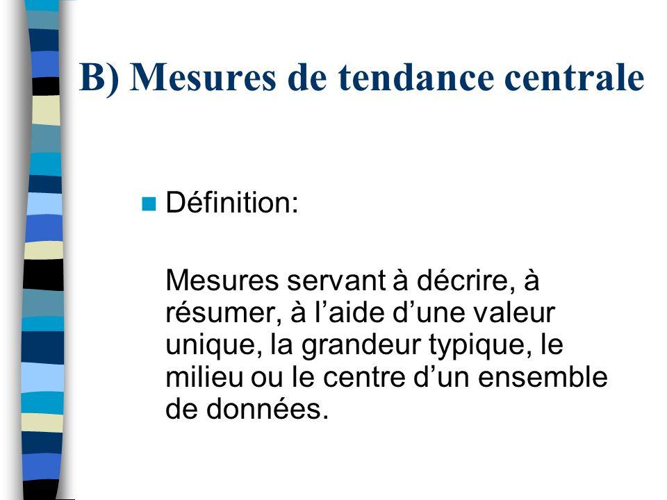 B) Mesures de tendance centrale Définition: Mesures servant à décrire, à résumer, à laide dune valeur unique, la grandeur typique, le milieu ou le cen