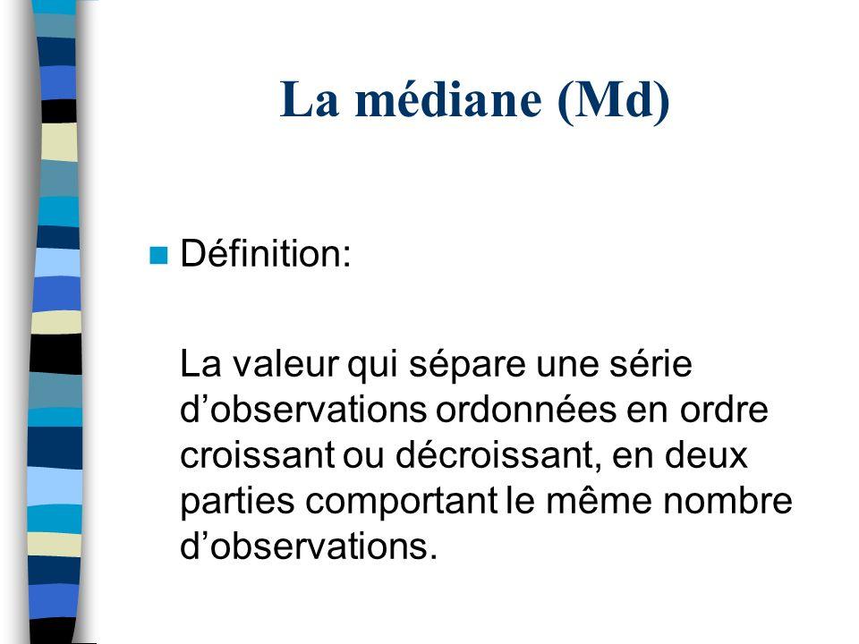 La médiane (Md) Définition: La valeur qui sépare une série dobservations ordonnées en ordre croissant ou décroissant, en deux parties comportant le mê