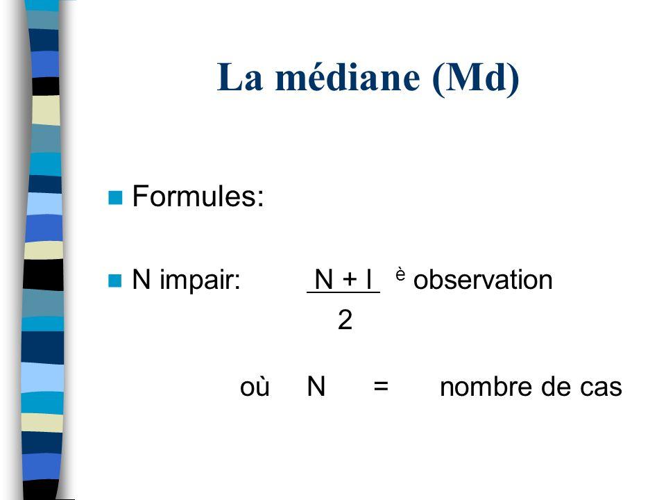 La médiane (Md) Formules: N impair: N + l è observation 2 oùN=nombre de cas