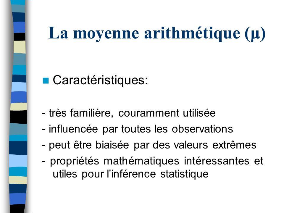 La moyenne arithmétique (μ) Caractéristiques: - très familière, couramment utilisée - influencée par toutes les observations - peut être biaisée par d