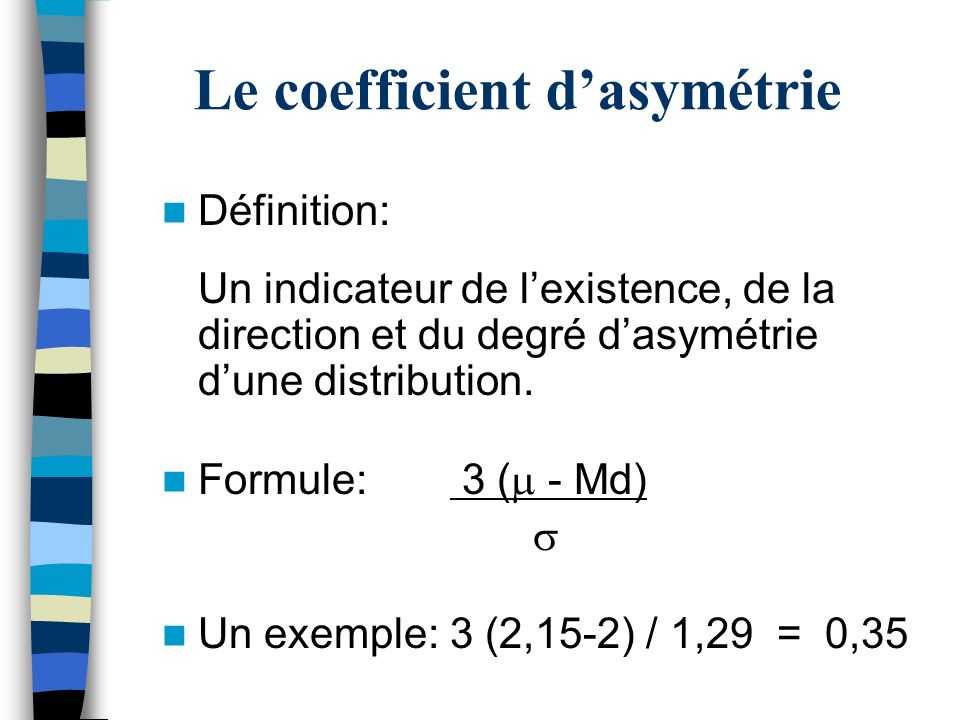 Le coefficient dasymétrie Définition: Un indicateur de lexistence, de la direction et du degré dasymétrie dune distribution.