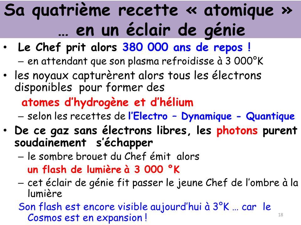 Sa quatrième recette « atomique » … en un éclair de génie Le Chef prit alors 380 000 ans de repos .